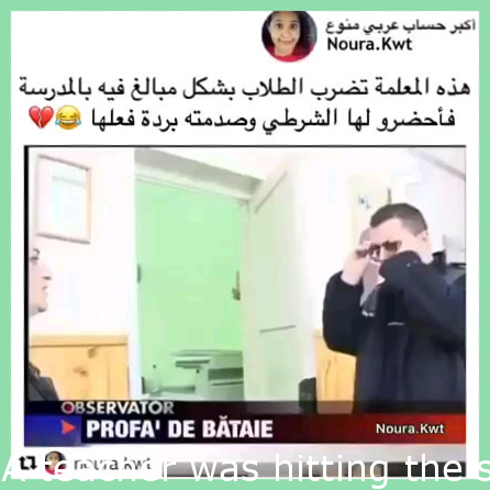 A teacher was hitting the students so they called the police