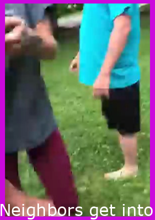 Neighbors get into a fight because this lady thought that they were laughing at her and being rude.